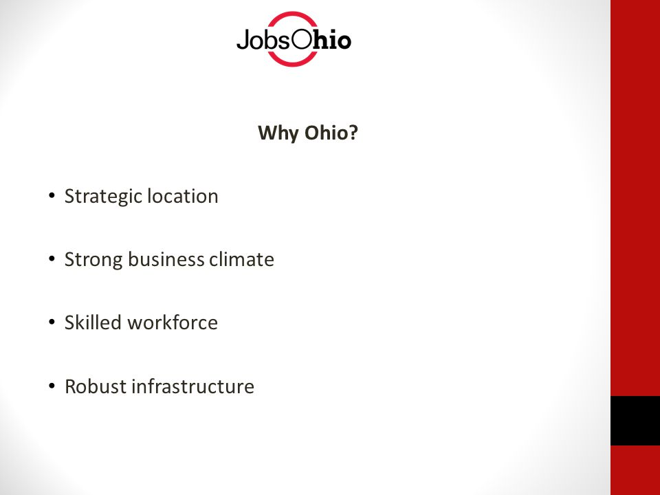 Why Ohio? Strategic location Strong business climate Skilled workforce Robust infrastructure