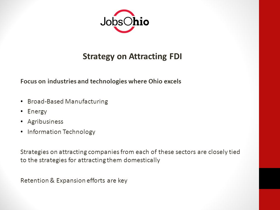 Strategy on Attracting FDI Focus on industries and technologies where Ohio excels Broad-Based Manufacturing Energy Agribusiness Information Technology Strategies on attracting companies from each of these sectors are closely tied to the strategies for attracting them domestically Retention & Expansion efforts are key