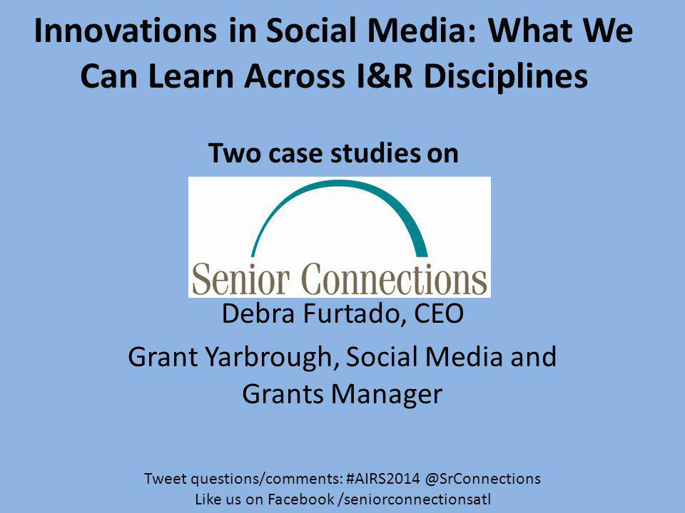 Innovations in Social Media: What We Can Learn Across I&R Disciplines Two case studies on Debra Furtado, CEO Grant Yarbrough, Social Media and Grants Manager Tweet questions/comments: #AIRS2014 @SrConnections Like us on Facebook /seniorconnectionsatl