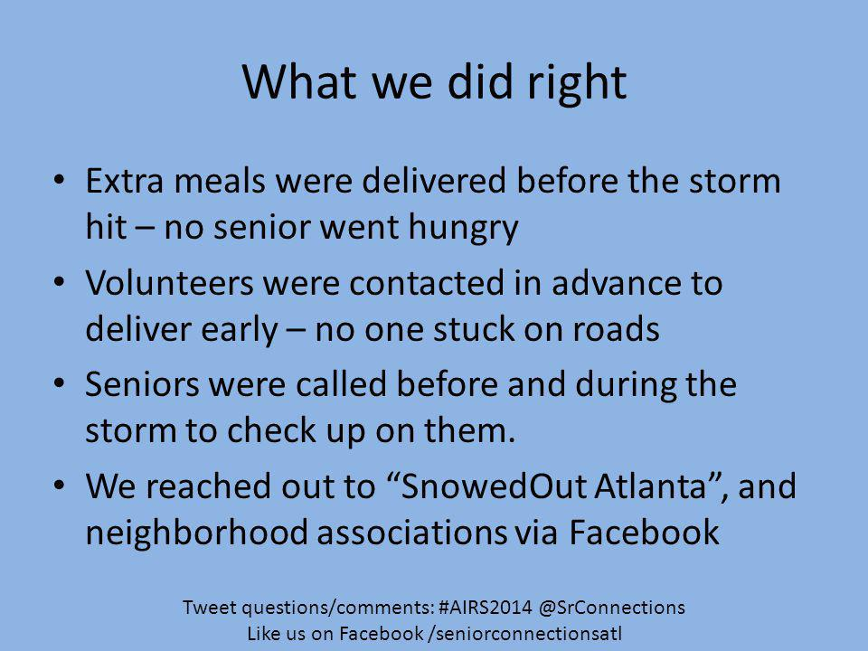 What we did right Extra meals were delivered before the storm hit – no senior went hungry Volunteers were contacted in advance to deliver early – no one stuck on roads Seniors were called before and during the storm to check up on them.