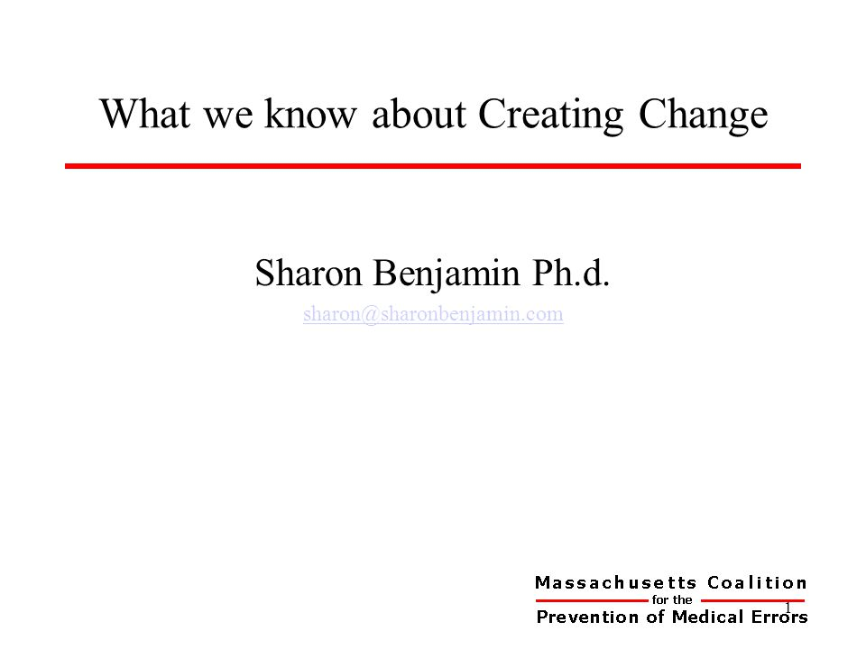 What we know about Creating Change 1 Sharon Benjamin Ph.d. sharon@sharonbenjamin.com