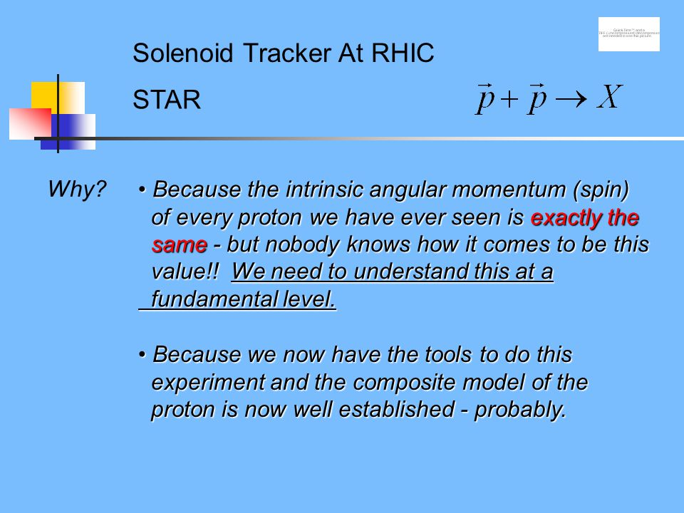 Why? STAR Solenoid Tracker At RHIC Because the intrinsic angular momentum (spin) of every proton we have ever seen is exactly the same - but nobody kn