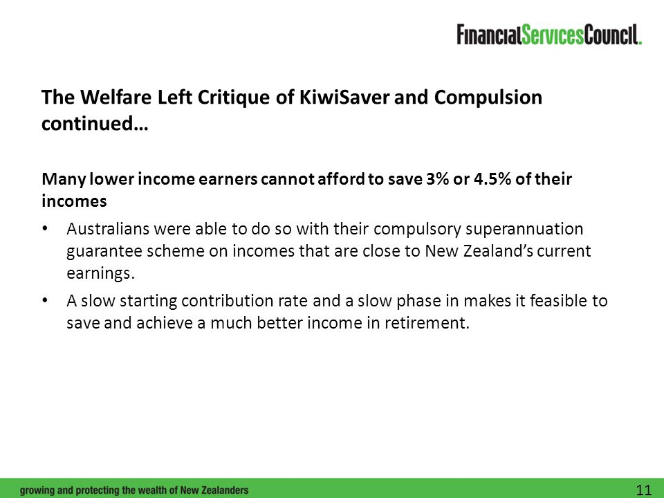 The Welfare Left Critique of KiwiSaver and Compulsion continued… Many lower income earners cannot afford to save 3% or 4.5% of their incomes Australians were able to do so with their compulsory superannuation guarantee scheme on incomes that are close to New Zealand's current earnings.