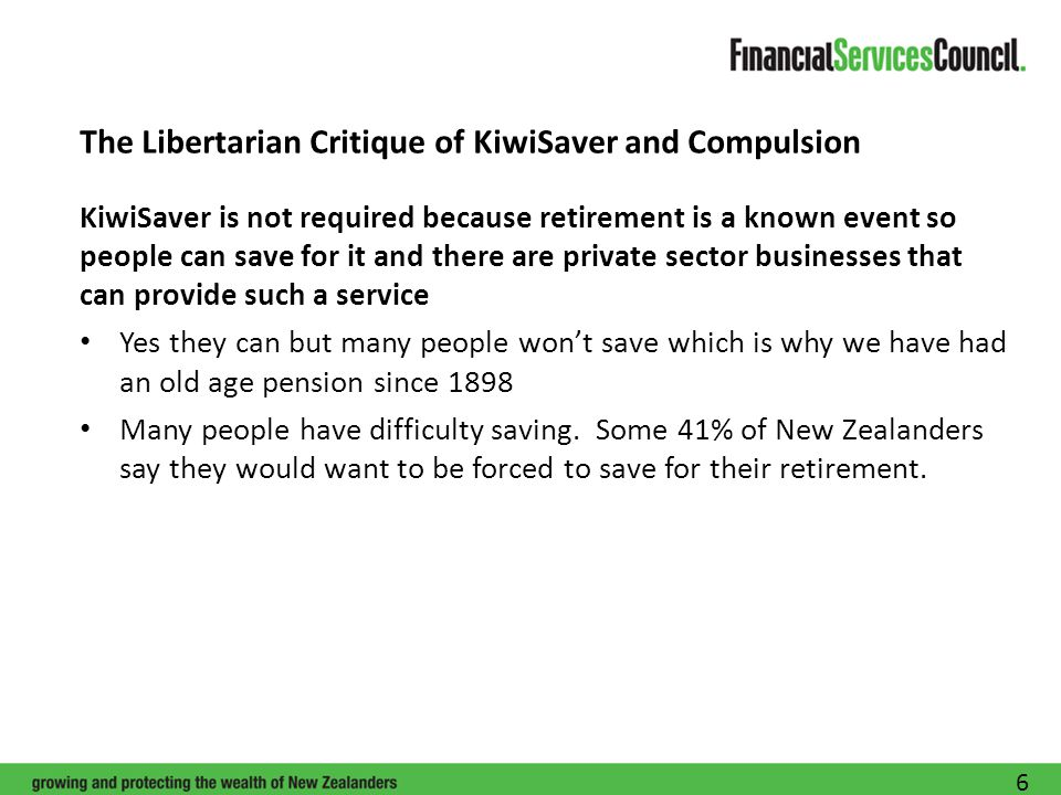 The Libertarian Critique of KiwiSaver and Compulsion KiwiSaver is not required because retirement is a known event so people can save for it and there are private sector businesses that can provide such a service Yes they can but many people won't save which is why we have had an old age pension since 1898 Many people have difficulty saving.