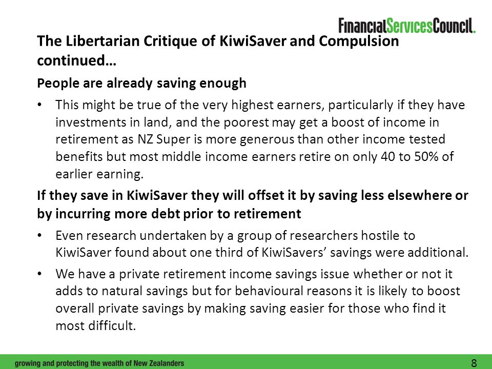 The Libertarian Critique of KiwiSaver and Compulsion continued… People are already saving enough This might be true of the very highest earners, particularly if they have investments in land, and the poorest may get a boost of income in retirement as NZ Super is more generous than other income tested benefits but most middle income earners retire on only 40 to 50% of earlier earning.