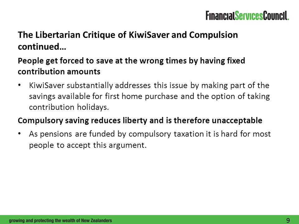 The Libertarian Critique of KiwiSaver and Compulsion continued… People get forced to save at the wrong times by having fixed contribution amounts KiwiSaver substantially addresses this issue by making part of the savings available for first home purchase and the option of taking contribution holidays.