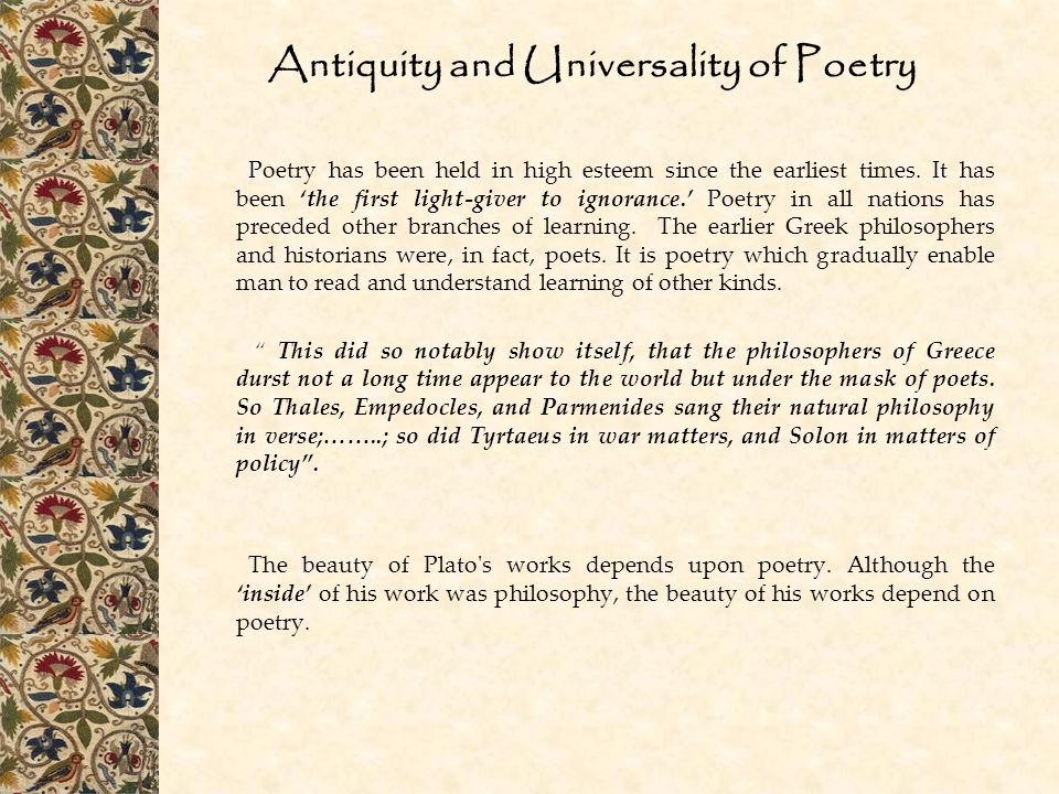 Antiquity and Universality of Poetry Poetry has been held in high esteem since the earliest times. It has been 'the first light-giver to ignorance.' P