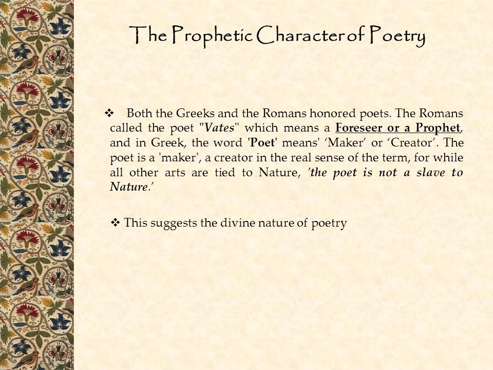 The Prophetic Character of Poetry  Both the Greeks and the Romans honored poets. The Romans called the poet