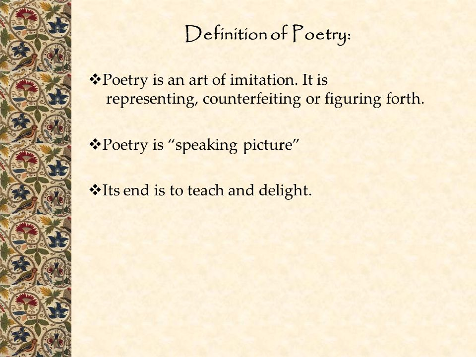 """Definition of Poetry:  Poetry is an art of imitation. It is representing, counterfeiting or figuring forth.  Poetry is """"speaking picture""""  Its end"""