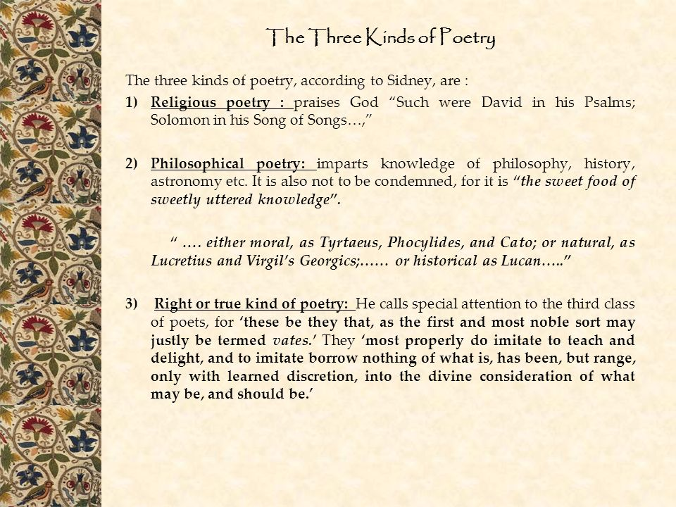 The Three Kinds of Poetry The three kinds of poetry, according to Sidney, are : 1)Religious poetry : praises God Such were David in his Psalms; Solomon in his Song of Songs…, 2)Philosophical poetry: imparts knowledge of philosophy, history, astronomy etc.