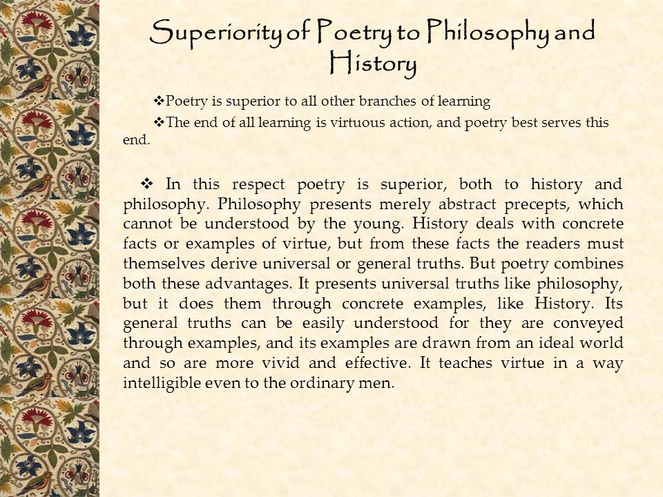 Superiority of Poetry to Philosophy and History  Poetry is superior to all other branches of learning  The end of all learning is virtuous action, and poetry best serves this end.