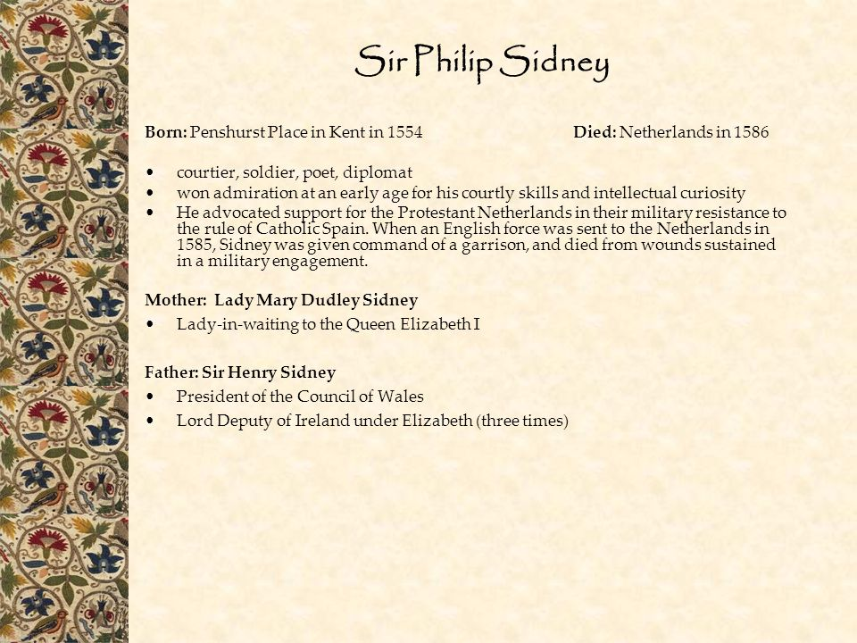 Sir Philip Sidney Born: Penshurst Place in Kent in 1554Died: Netherlands in 1586 courtier, soldier, poet, diplomat won admiration at an early age for