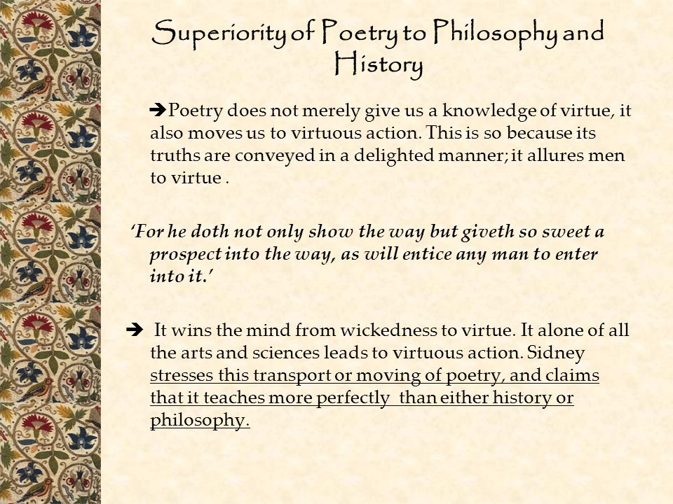 Superiority of Poetry to Philosophy and History  Poetry does not merely give us a knowledge of virtue, it also moves us to virtuous action.