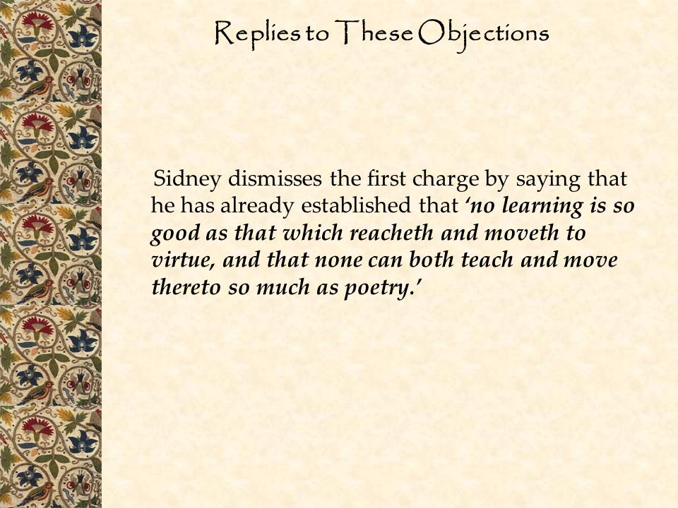 Replies to These Objections Sidney dismisses the first charge by saying that he has already established that 'no learning is so good as that which reacheth and moveth to virtue, and that none can both teach and move thereto so much as poetry.'