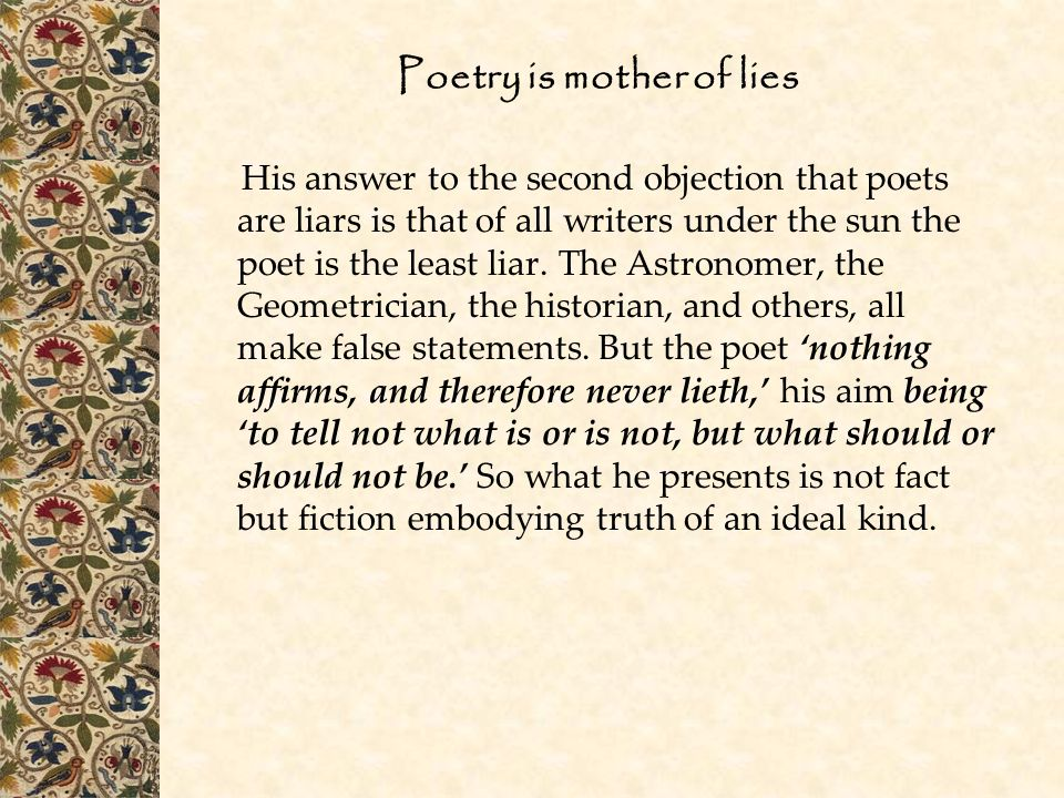 Poetry is mother of lies His answer to the second objection that poets are liars is that of all writers under the sun the poet is the least liar.