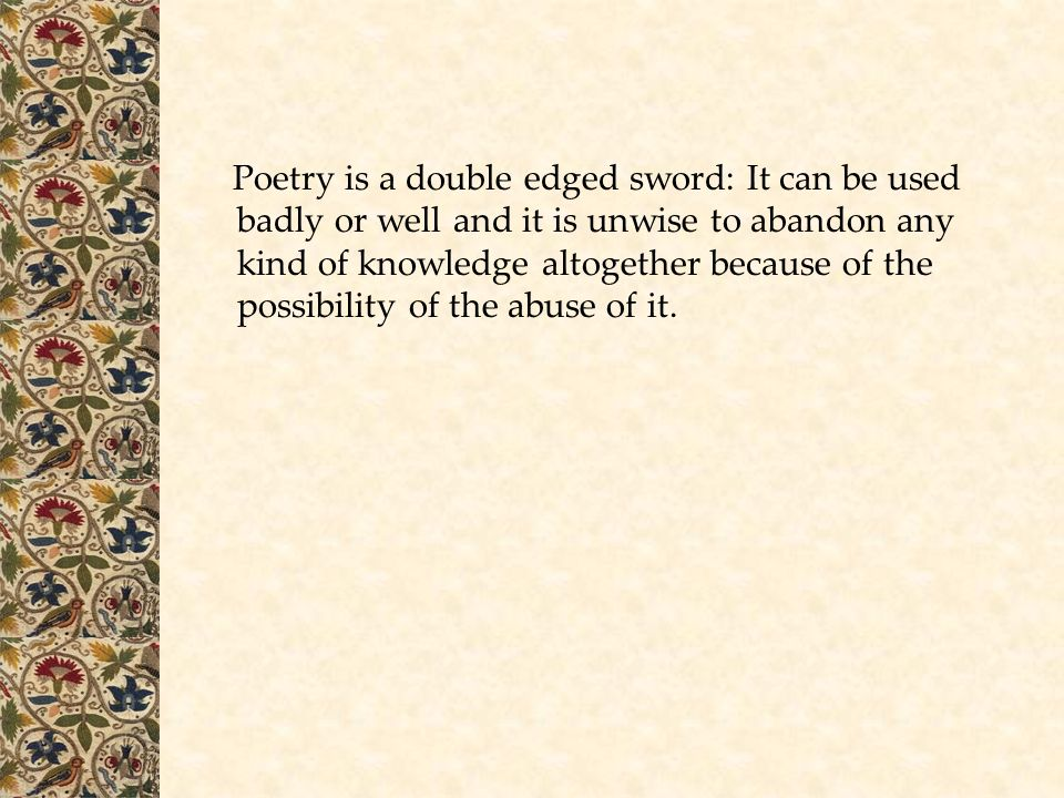 Poetry is a double edged sword: It can be used badly or well and it is unwise to abandon any kind of knowledge altogether because of the possibility of the abuse of it.