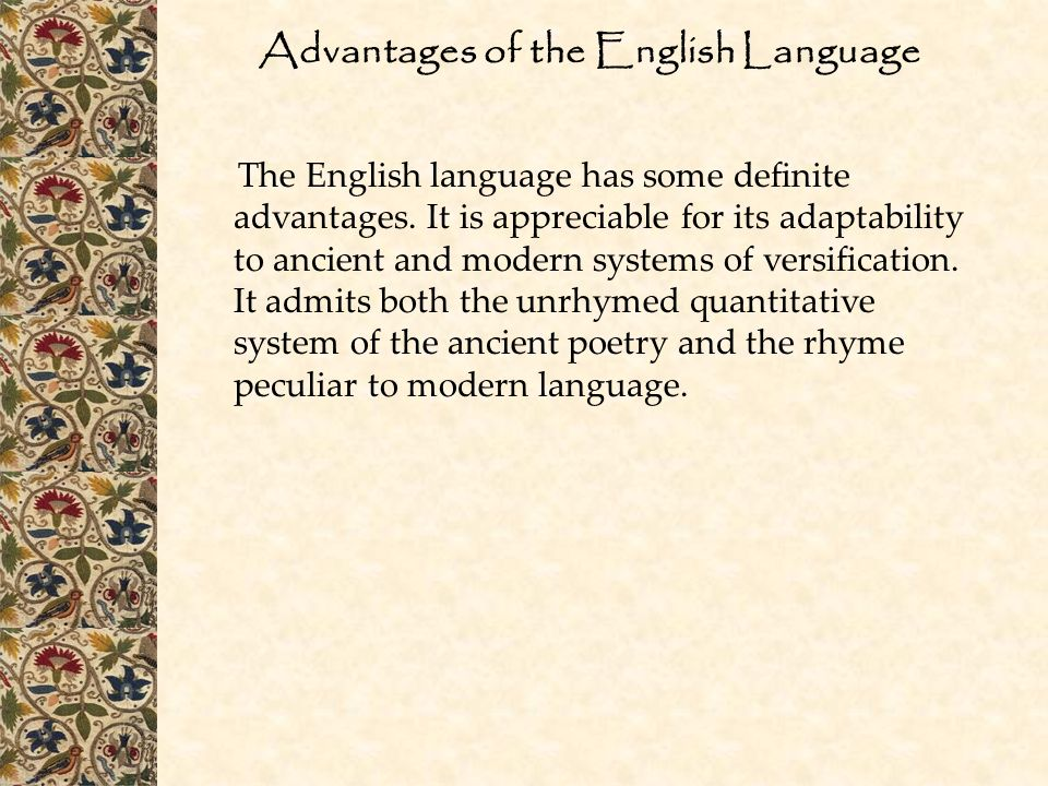 Advantages of the English Language The English language has some definite advantages. It is appreciable for its adaptability to ancient and modern sys