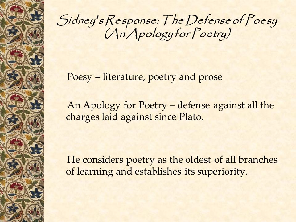 Sidney ' s Response: The Defense of Poesy (An Apology for Poetry) Poesy = literature, poetry and prose An Apology for Poetry – defense against all the