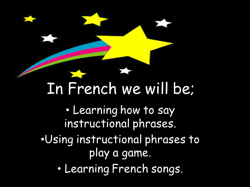 In French we will be; Learning how to say instructional phrases.