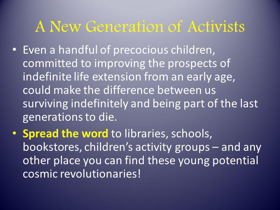 A New Generation of Activists Even a handful of precocious children, committed to improving the prospects of indefinite life extension from an early age, could make the difference between us surviving indefinitely and being part of the last generations to die.