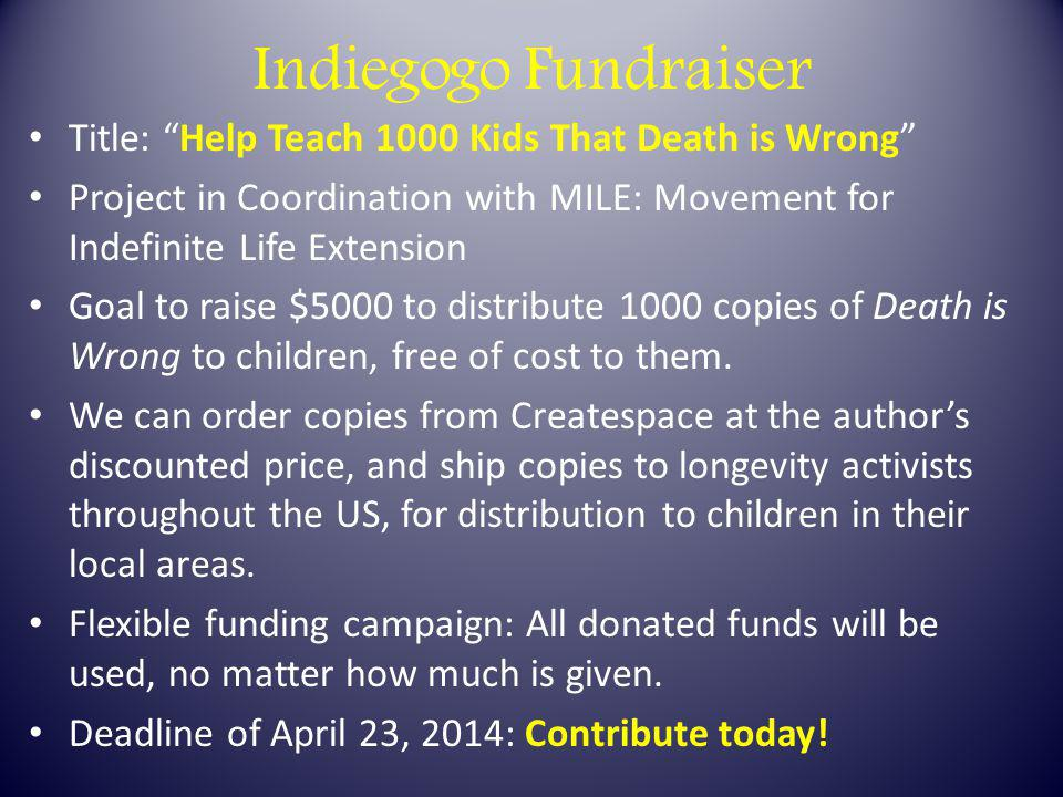 Indiegogo Fundraiser Title: Help Teach 1000 Kids That Death is Wrong Project in Coordination with MILE: Movement for Indefinite Life Extension Goal to raise $5000 to distribute 1000 copies of Death is Wrong to children, free of cost to them.