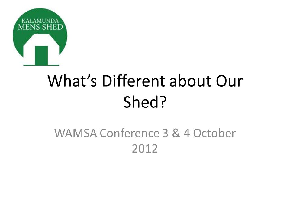 What's Different about Our Shed? WAMSA Conference 3 & 4 October 2012