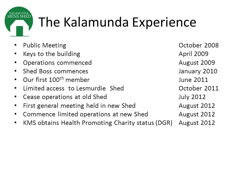 The Kalamunda Experience Public MeetingOctober 2008 Keys to the buildingApril 2009 Operations commencedAugust 2009 Shed Boss commencesJanuary 2010 Our