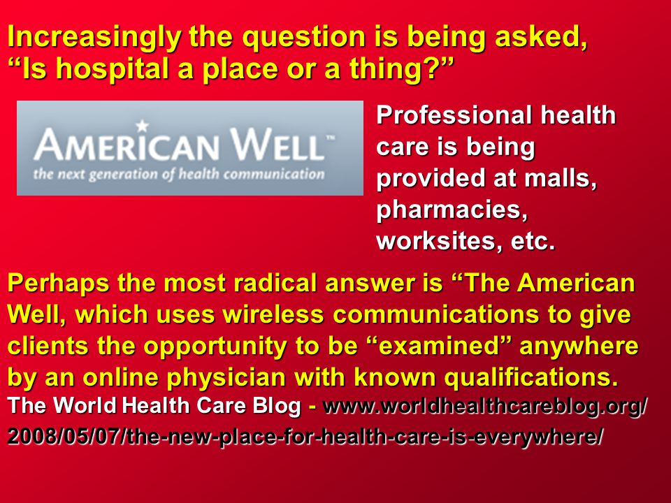 "Increasingly the question is being asked, ""Is hospital a place or a thing?"" Professional health care is being provided at malls, pharmacies, worksites"