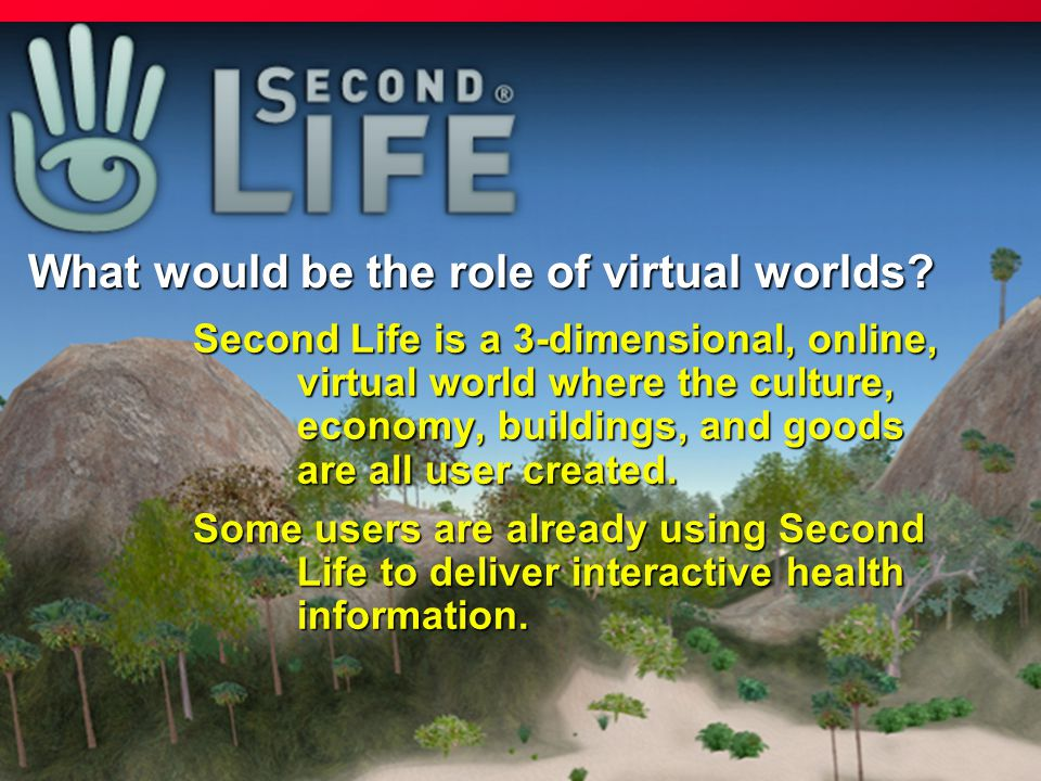 Second Life is a 3-dimensional, online, virtual world where the culture, economy, buildings, and goods are all user created. Second Life is a 3-dimens