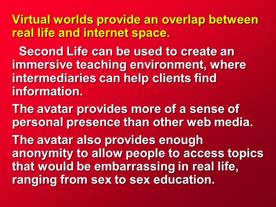 Virtual worlds provide an overlap between real life and internet space. Second Life can be used to create an immersive teaching environment, where int