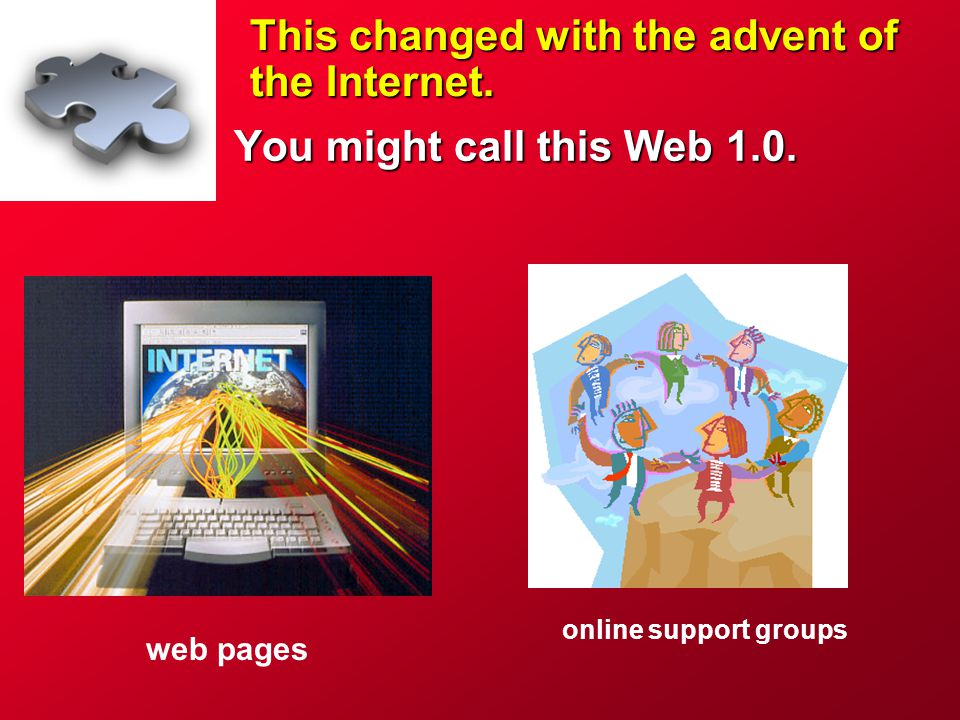 This changed with the advent of the Internet. You might call this Web 1.0. online support groups web pages