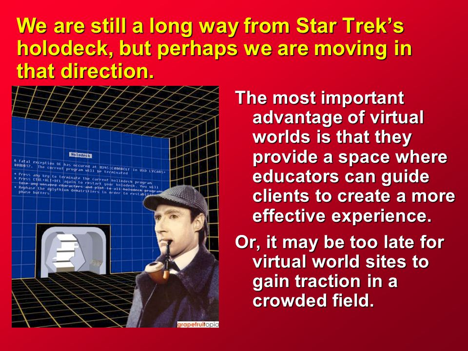 We are still a long way from Star Trek's holodeck, but perhaps we are moving in that direction. The most important advantage of virtual worlds is that