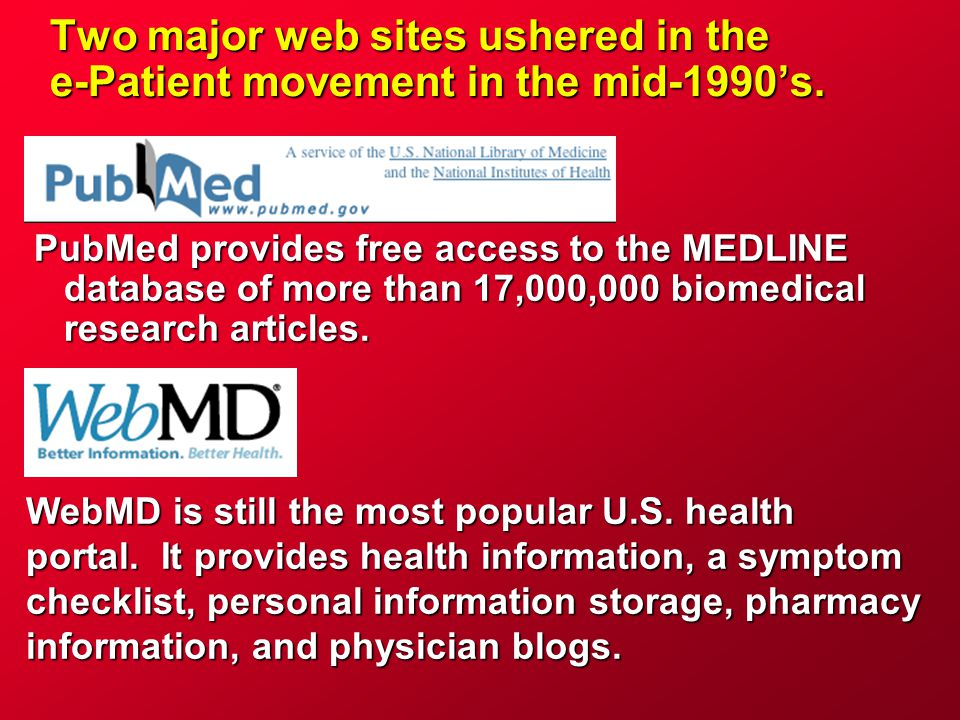 Two major web sites ushered in the e-Patient movement in the mid-1990's. PubMed provides free access to the MEDLINE database of more than 17,000,000 b