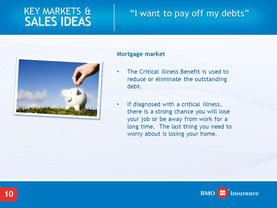 "10 KEY MARKETS & SALES IDEAS ""I want to pay off my debts"" Mortgage market The Critical Illness Benefit is used to reduce or eliminate the outstanding"