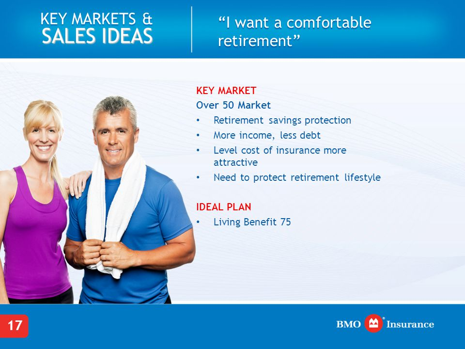 17 KEY MARKETS & SALES IDEAS I want a comfortable retirement KEY MARKET Over 50 Market Retirement savings protection More income, less debt Level cost of insurance more attractive Need to protect retirement lifestyle IDEAL PLAN Living Benefit 75