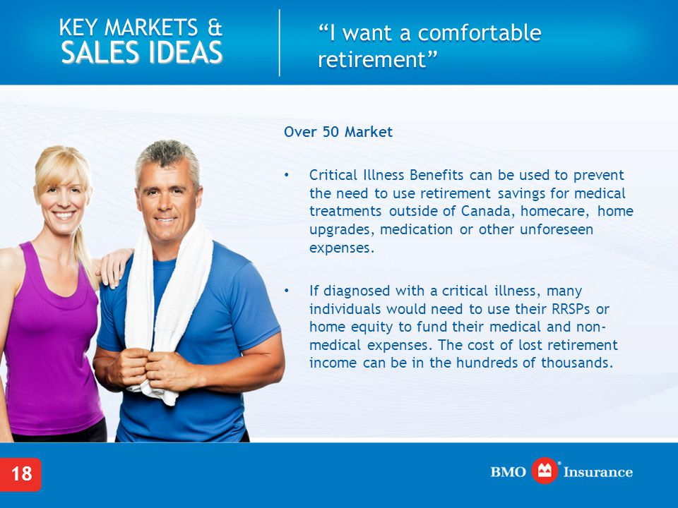 18 KEY MARKETS & SALES IDEAS I want a comfortable retirement Over 50 Market Critical Illness Benefits can be used to prevent the need to use retirement savings for medical treatments outside of Canada, homecare, home upgrades, medication or other unforeseen expenses.