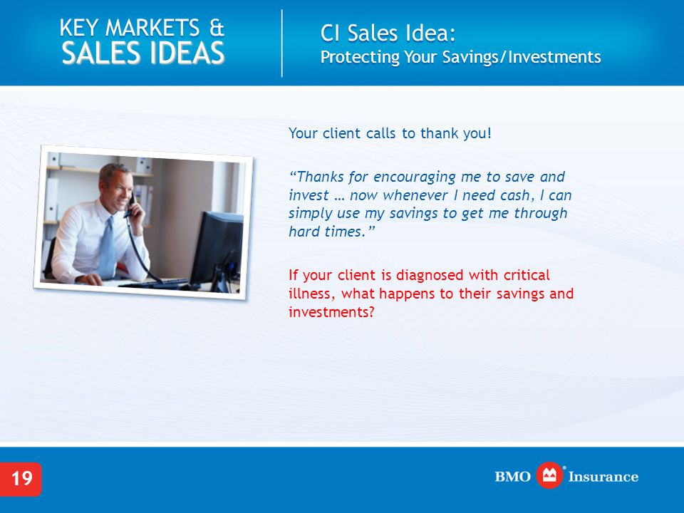"19 KEY MARKETS & SALES IDEAS Your client calls to thank you! ""Thanks for encouraging me to save and invest … now whenever I need cash, I can simply us"