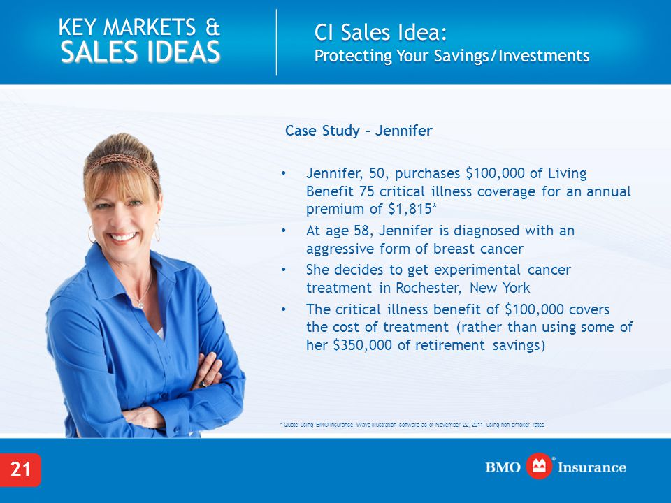 21 KEY MARKETS & SALES IDEAS CI Sales Idea: Protecting Your Savings/Investments Case Study – Jennifer Jennifer, 50, purchases $100,000 of Living Benef