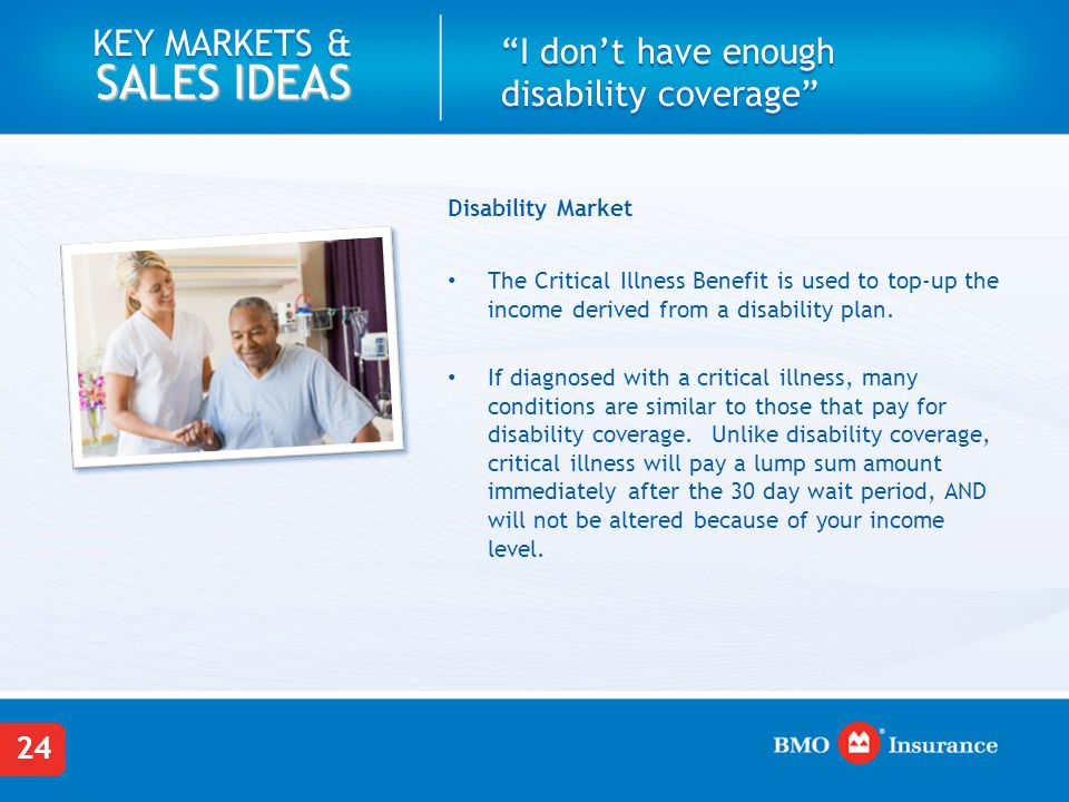 "24 KEY MARKETS & SALES IDEAS ""I don't have enough disability coverage"" Disability Market The Critical Illness Benefit is used to top-up the income der"
