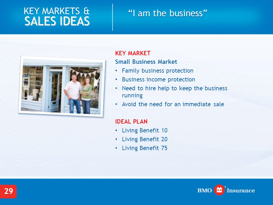 29 KEY MARKETS & SALES IDEAS KEY MARKET Small Business Market Family business protection Business income protection Need to hire help to keep the business running Avoid the need for an immediate sale IDEAL PLAN Living Benefit 10 Living Benefit 20 Living Benefit 75 I am the business