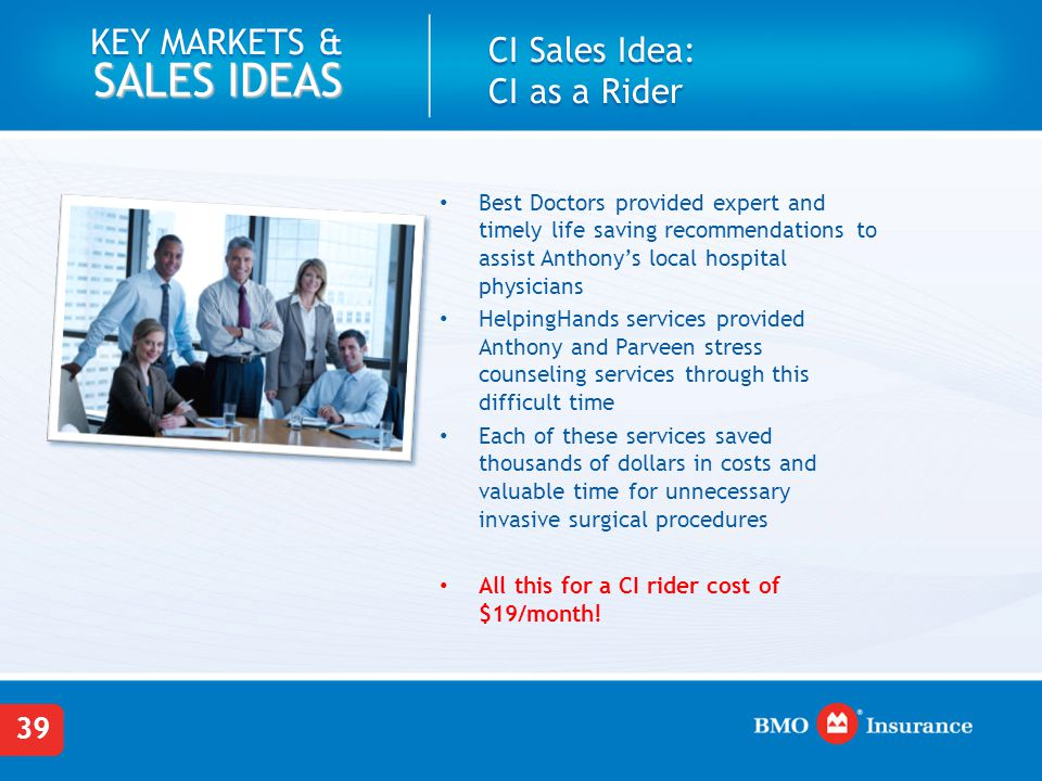 39 KEY MARKETS & SALES IDEAS Best Doctors provided expert and timely life saving recommendations to assist Anthony's local hospital physicians HelpingHands services provided Anthony and Parveen stress counseling services through this difficult time Each of these services saved thousands of dollars in costs and valuable time for unnecessary invasive surgical procedures All this for a CI rider cost of $19/month.