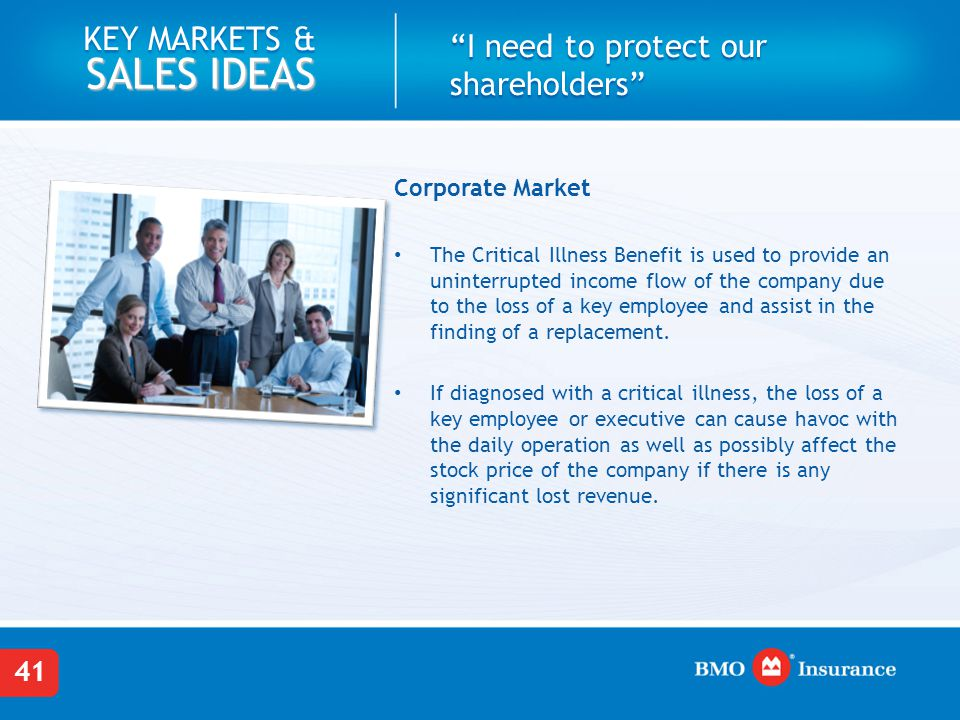 41 KEY MARKETS & SALES IDEAS I need to protect our shareholders Corporate Market The Critical Illness Benefit is used to provide an uninterrupted income flow of the company due to the loss of a key employee and assist in the finding of a replacement.