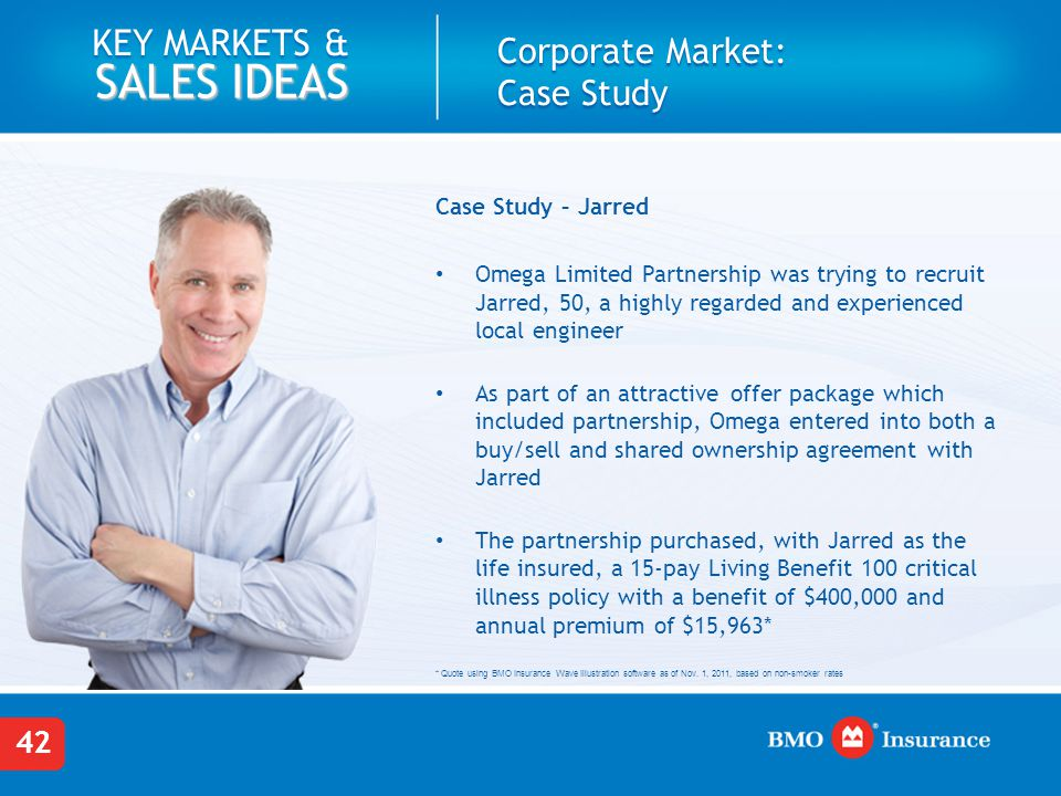 42 KEY MARKETS & SALES IDEAS Corporate Market: Case Study Case Study – Jarred Omega Limited Partnership was trying to recruit Jarred, 50, a highly regarded and experienced local engineer As part of an attractive offer package which included partnership, Omega entered into both a buy/sell and shared ownership agreement with Jarred The partnership purchased, with Jarred as the life insured, a 15-pay Living Benefit 100 critical illness policy with a benefit of $400,000 and annual premium of $15,963* * Quote using BMO Insurance Wave Illustration software as of Nov.