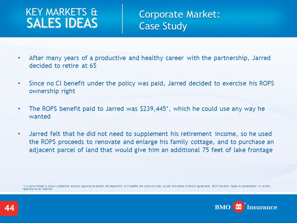 44 KEY MARKETS & SALES IDEAS Corporate Market: Case Study After many years of a productive and healthy career with the partnership, Jarred decided to retire at 65 Since no CI benefit under the policy was paid, Jarred decided to exercise his ROPS ownership right The ROPS benefit paid to Jarred was $239,445*, which he could use any way he wanted Jarred felt that he did not need to supplement his retirement income, so he used the ROPS proceeds to renovate and enlarge his family cottage, and to purchase an adjacent parcel of land that would give him an additional 75 feet of lake frontage * It is recommended to consult professional advisors regarding the taxation and deductibility of CI benefits and premiums under buy/sell and shared ownership agreements.