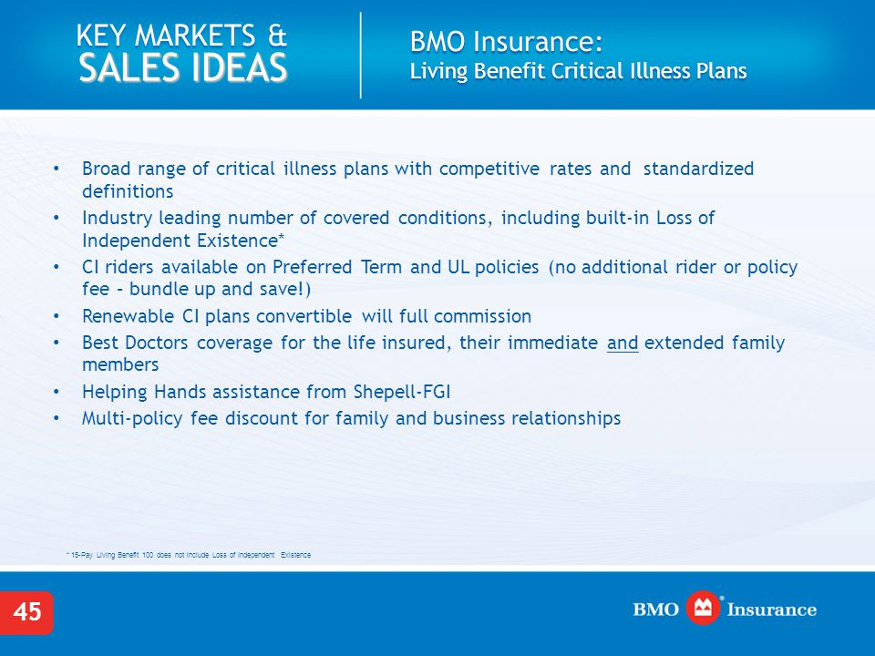 45 KEY MARKETS & SALES IDEAS BMO Insurance: Living Benefit Critical Illness Plans Broad range of critical illness plans with competitive rates and sta