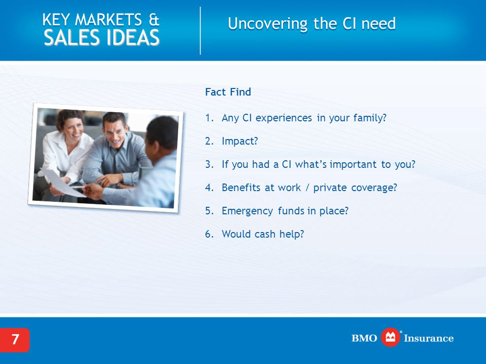 7 KEY MARKETS & SALES IDEAS Fact Find 1. Any CI experiences in your family? 2. Impact? 3. If you had a CI what's important to you? 4. Benefits at work