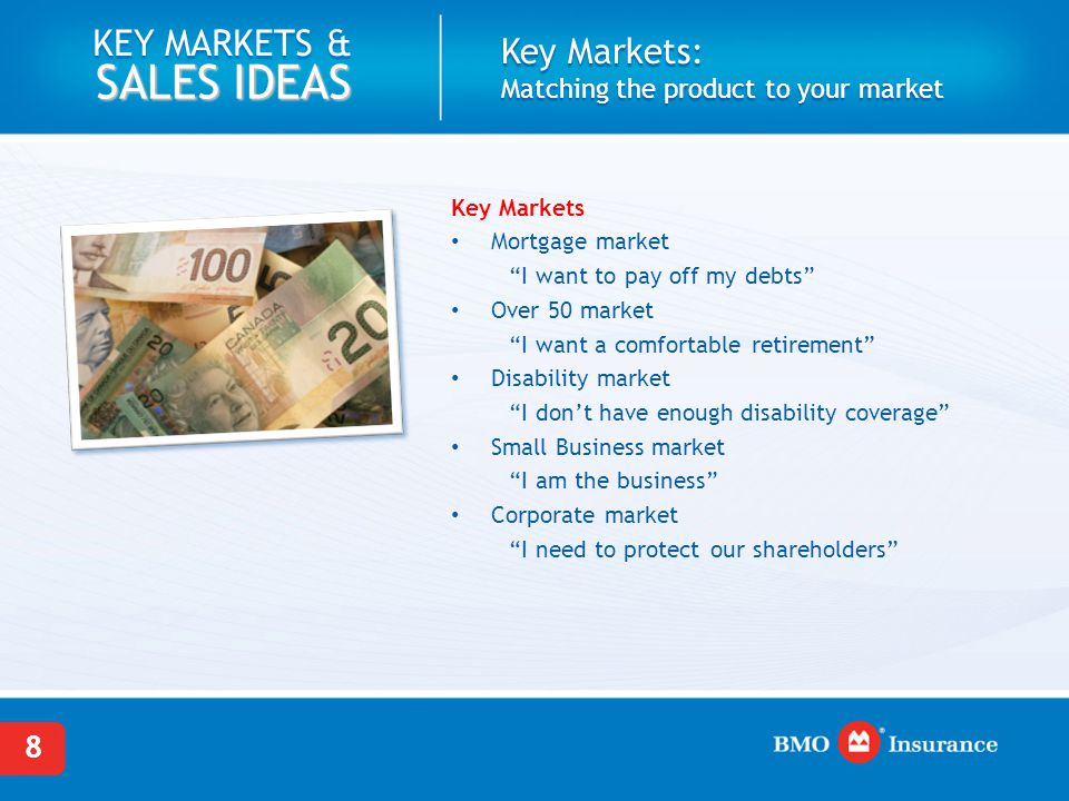 8 KEY MARKETS & SALES IDEAS Key Markets: Matching the product to your market Key Markets Mortgage market I want to pay off my debts Over 50 market I want a comfortable retirement Disability market I don't have enough disability coverage Small Business market I am the business Corporate market I need to protect our shareholders