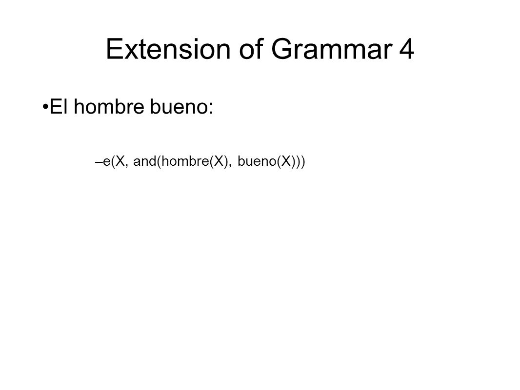 Extension of Grammar 4 El hombre bueno: –e(X, and(hombre(X), bueno(X)))