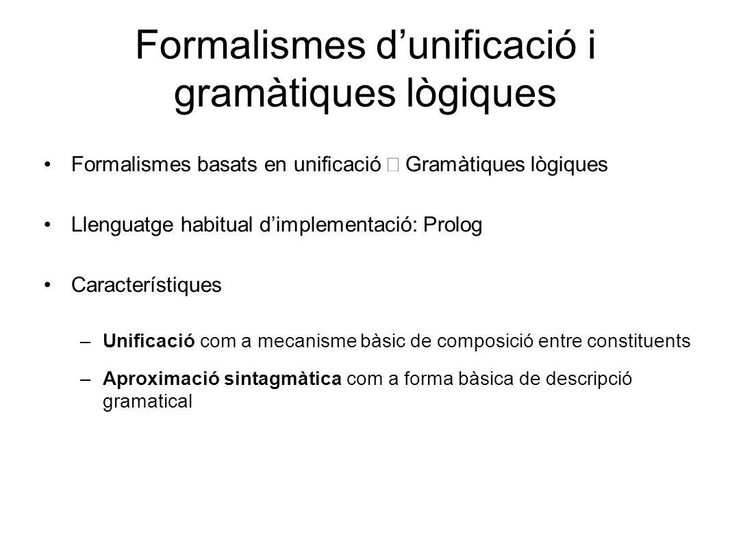 Formalismes d'unificació i gramàtiques lògiques Formalismes basats en unificació ⊂ Gramàtiques lògiques Llenguatge habitual d'implementació: Prolog Característiques –Unificació com a mecanisme bàsic de composició entre constituents –Aproximació sintagmàtica com a forma bàsica de descripció gramatical