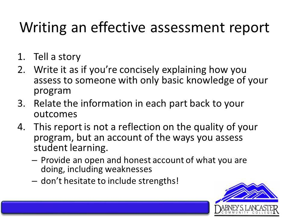 Writing an effective assessment report 1.Tell a story 2.Write it as if you're concisely explaining how you assess to someone with only basic knowledge of your program 3.Relate the information in each part back to your outcomes 4.This report is not a reflection on the quality of your program, but an account of the ways you assess student learning.